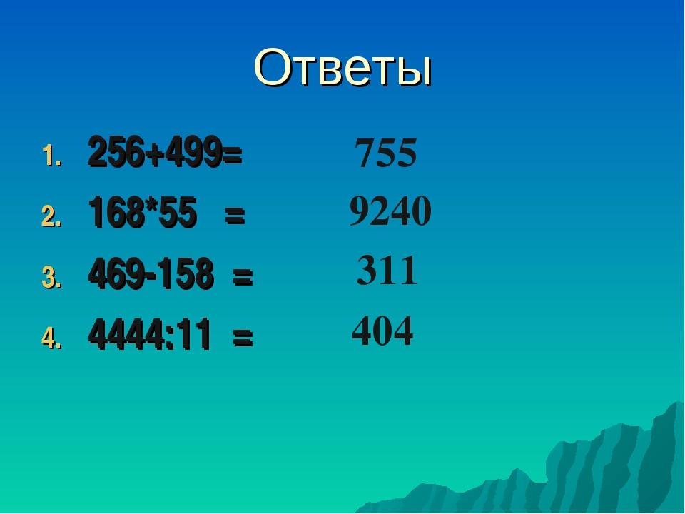 Ответы 256+499= 168*55 = 469-158 = 4444:11 = 755 9240 311 404