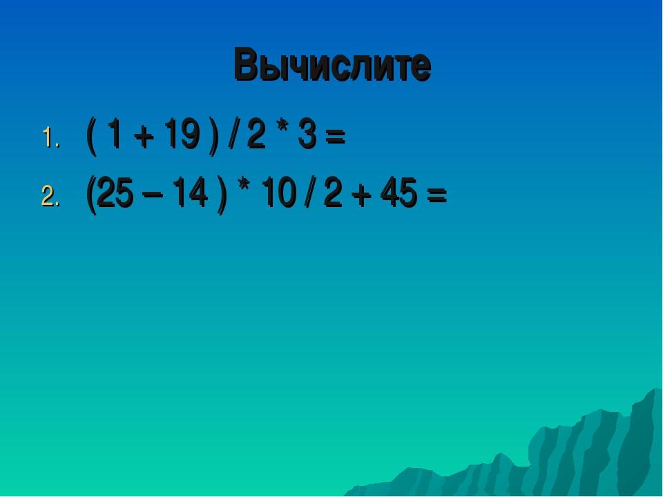 ( 1 + 19 ) / 2 * 3 = (25 – 14 ) * 10 / 2 + 45 = Вычислите