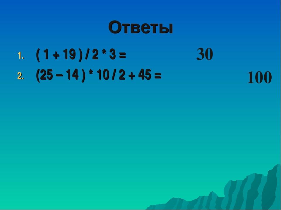 ( 1 + 19 ) / 2 * 3 = (25 – 14 ) * 10 / 2 + 45 = 100 30 Ответы