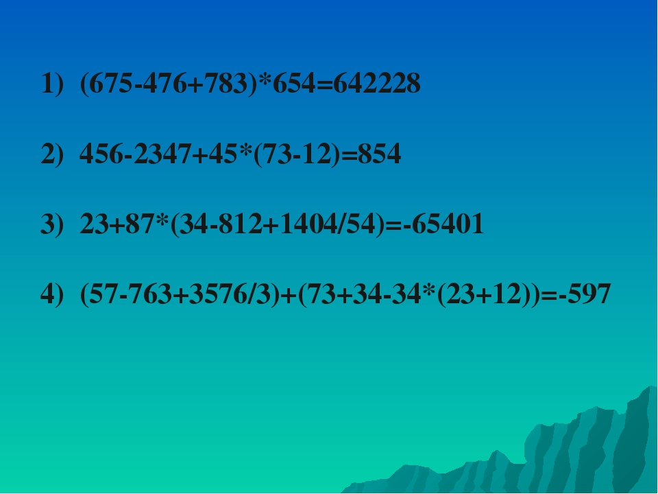 1) (675-476+783)*654=642228 2) 456-2347+45*(73-12)=854 3) 23+87*(34-812+1404/...