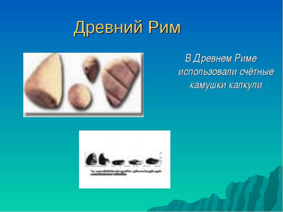 Древний Рим В Древнем Риме использовали счётные камушки калкули