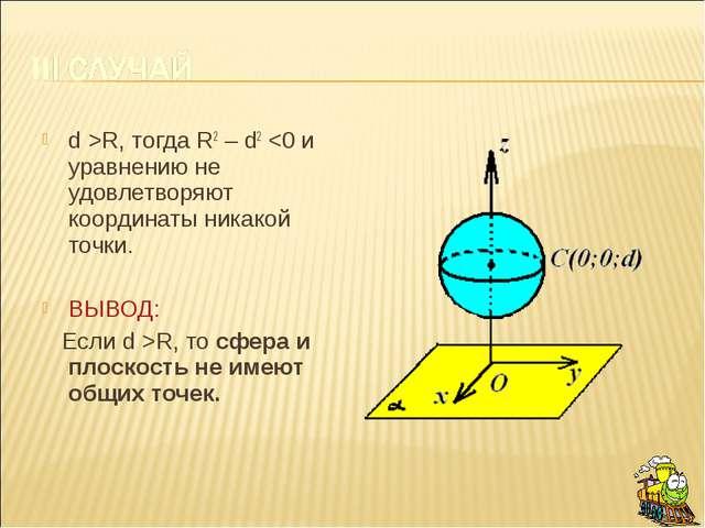 d >R, тогда R2 – d2 R, то сфера и плоскость не имеют общих точек.