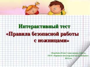 Интерактивный тест «Правила безопасной работы с ножницами» ©Воробьёва Юлия С
