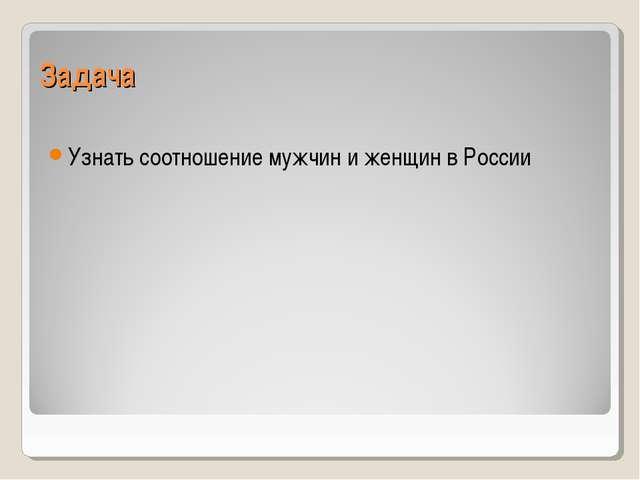 Задача Узнать соотношение мужчин и женщин в России