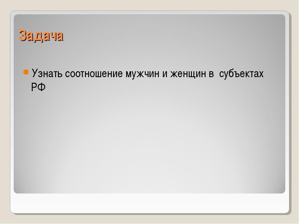 Задача Узнать соотношение мужчин и женщин в субъектах РФ