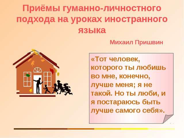 Приёмы гуманно-личностного подхода на уроках иностранного языка Михаил Пришви...