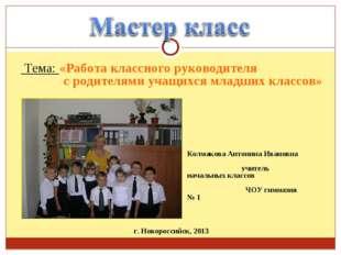 Тема: «Работа классного руководителя с родителями учащихся младших классов»