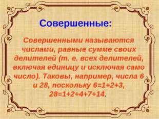 Совершенные: Совершенными называются числами, равные сумме своих делителей (