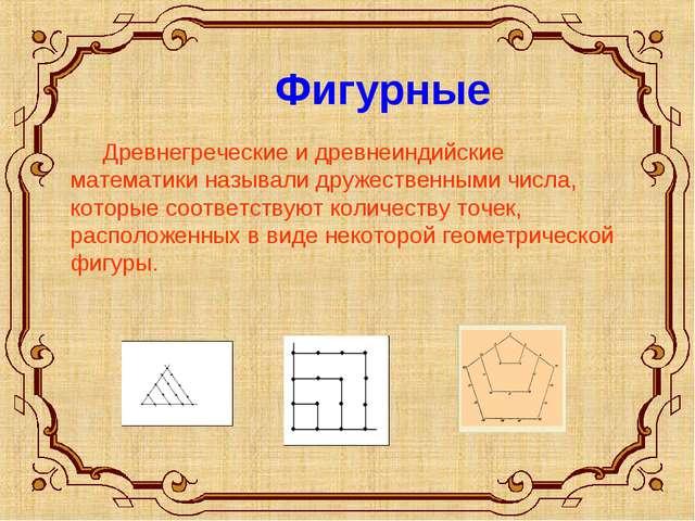 Фигурные Древнегреческие и древнеиндийские математики называли дружественным...