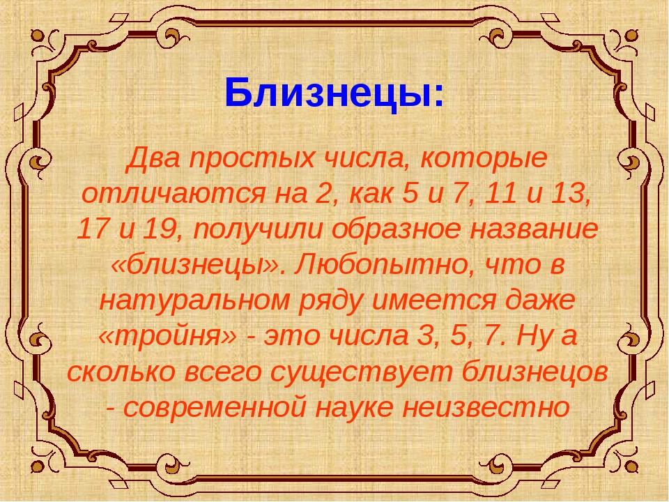Близнецы: Два простых числа, которые отличаются на 2, как 5 и 7, 11 и 13, 17...