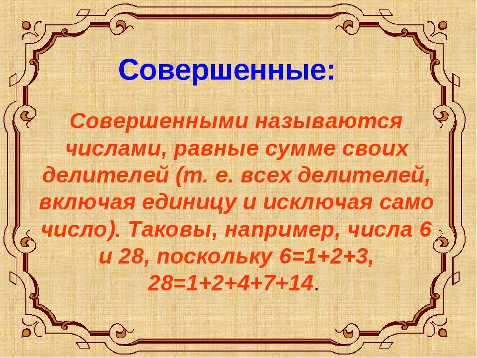 Совершенные: Совершенными называются числами, равные сумме своих делителей (...