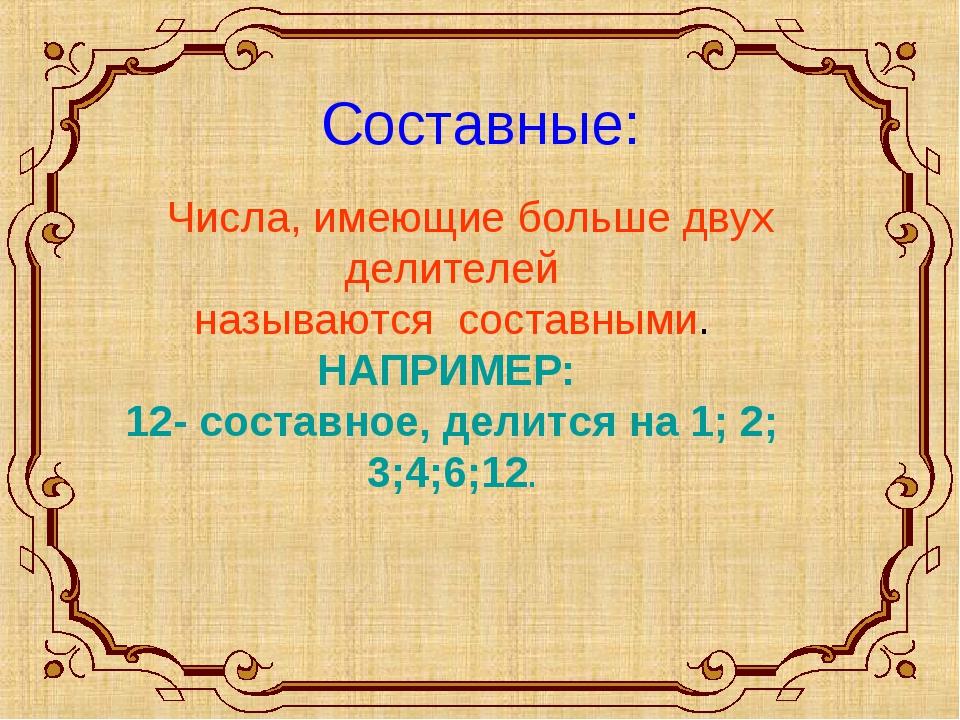 Составные: Числа, имеющие больше двух делителей называются составными. НАПРИ...