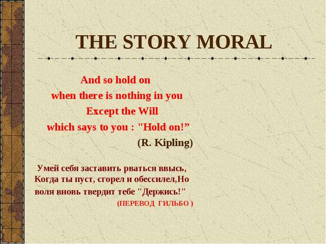 THE STORY MORAL And so hold on when there is nothing in you Except the Will w...