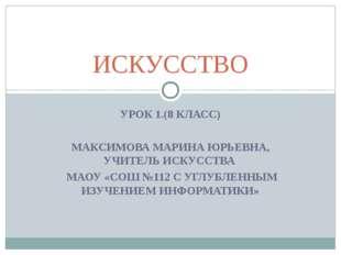 УРОК 1.(8 КЛАСС) МАКСИМОВА МАРИНА ЮРЬЕВНА, УЧИТЕЛЬ ИСКУССТВА МАОУ «СОШ №112 С