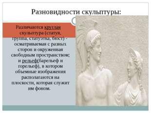 Различаются круглая скульптура (статуя, группа,статуэтка,бюст) - осматривае