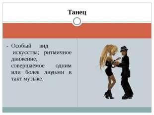 Танец -Особый вид искусства; ритмичное движение, совершаемое одним или боле