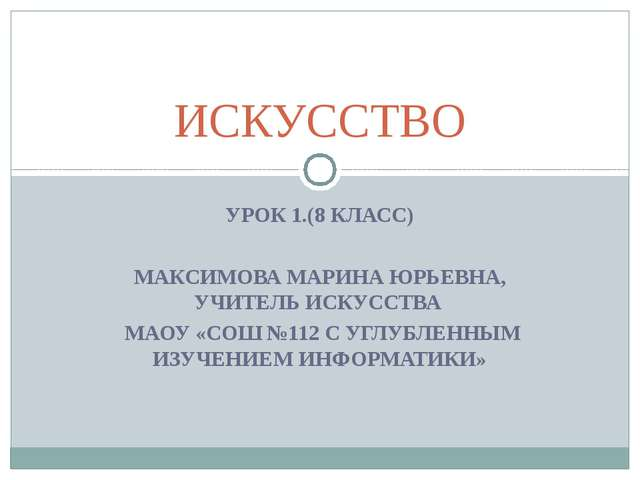 УРОК 1.(8 КЛАСС) МАКСИМОВА МАРИНА ЮРЬЕВНА, УЧИТЕЛЬ ИСКУССТВА МАОУ «СОШ №112 С...
