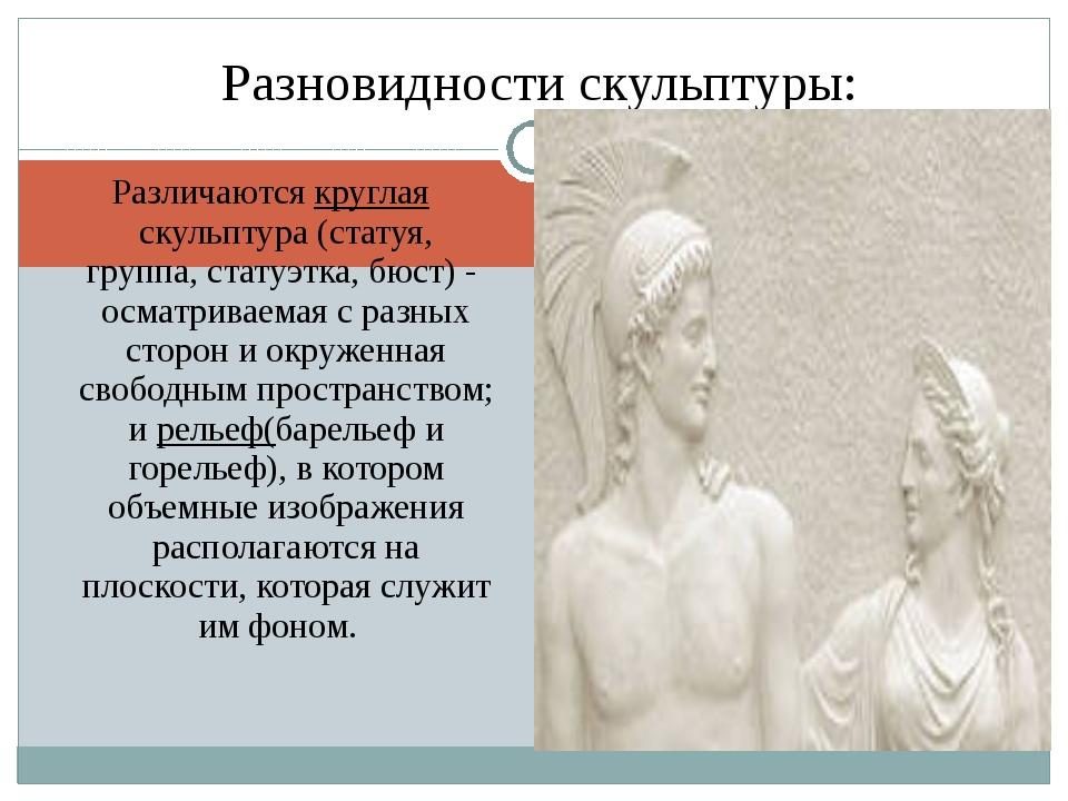 Различаются круглая скульптура (статуя, группа,статуэтка,бюст) - осматривае...