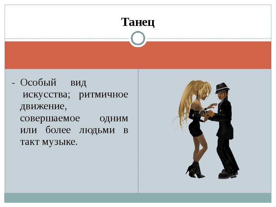 Танец -Особый вид искусства; ритмичное движение, совершаемое одним или боле...