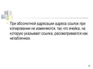 * При абсолютной адресации адреса ссылок при копировании не изменяются, так ч