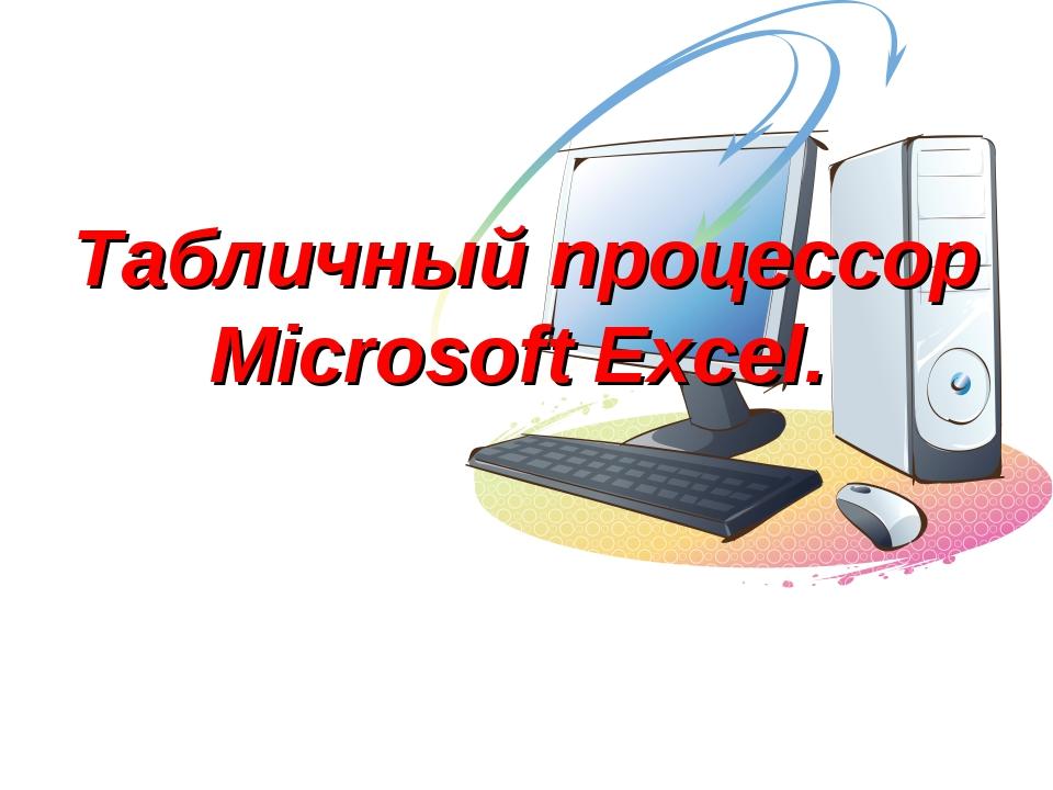 Табличный процессор Microsoft Excel.