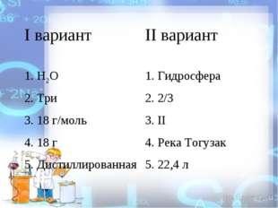 I вариант II вариант 1. Н2О 1. Гидросфера 2. Три 2. 2/3 3. 18 г/моль3. II
