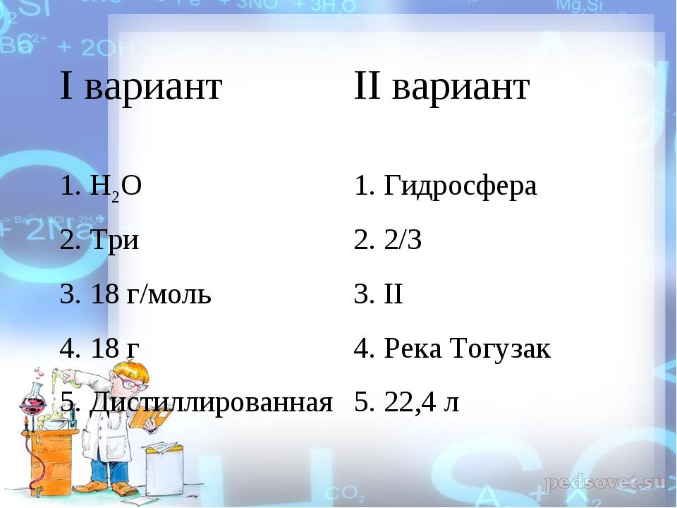 I вариант II вариант 1. Н2О 1. Гидросфера 2. Три 2. 2/3 3. 18 г/моль3. II...