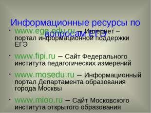 Информационные ресурсы по вопросам ЕГЭ www.ege.edu.ru – Интернет – портал ин