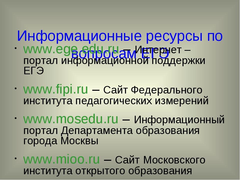 Информационные ресурсы по вопросам ЕГЭ www.ege.edu.ru – Интернет – портал ин...