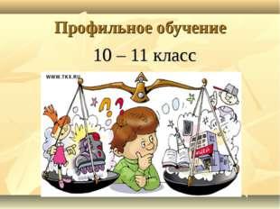 Профильное обучение 10 – 11 класс