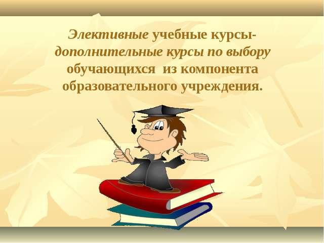 Элективные учебные курсы-дополнительные курсы по выбору обучающихся из компо...