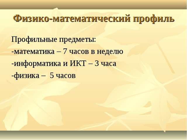 Физико-математический профиль Профильные предметы: -математика – 7 часов в не...