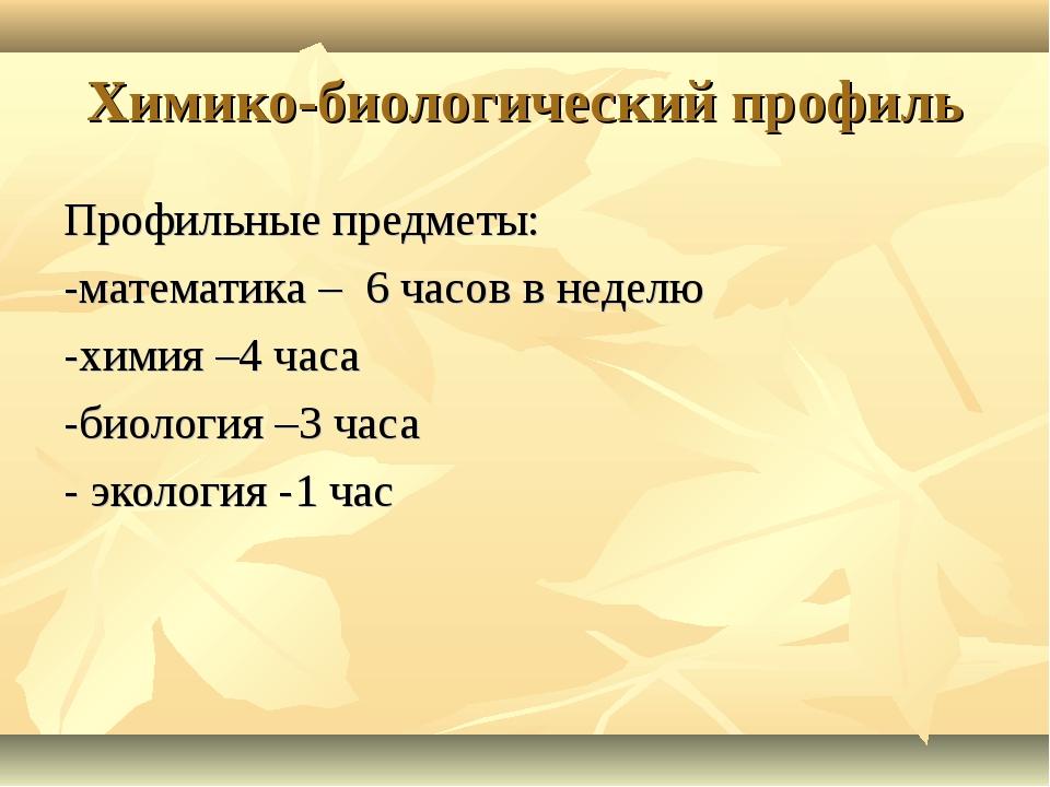 Химико-биологический профиль Профильные предметы: -математика – 6 часов в нед...