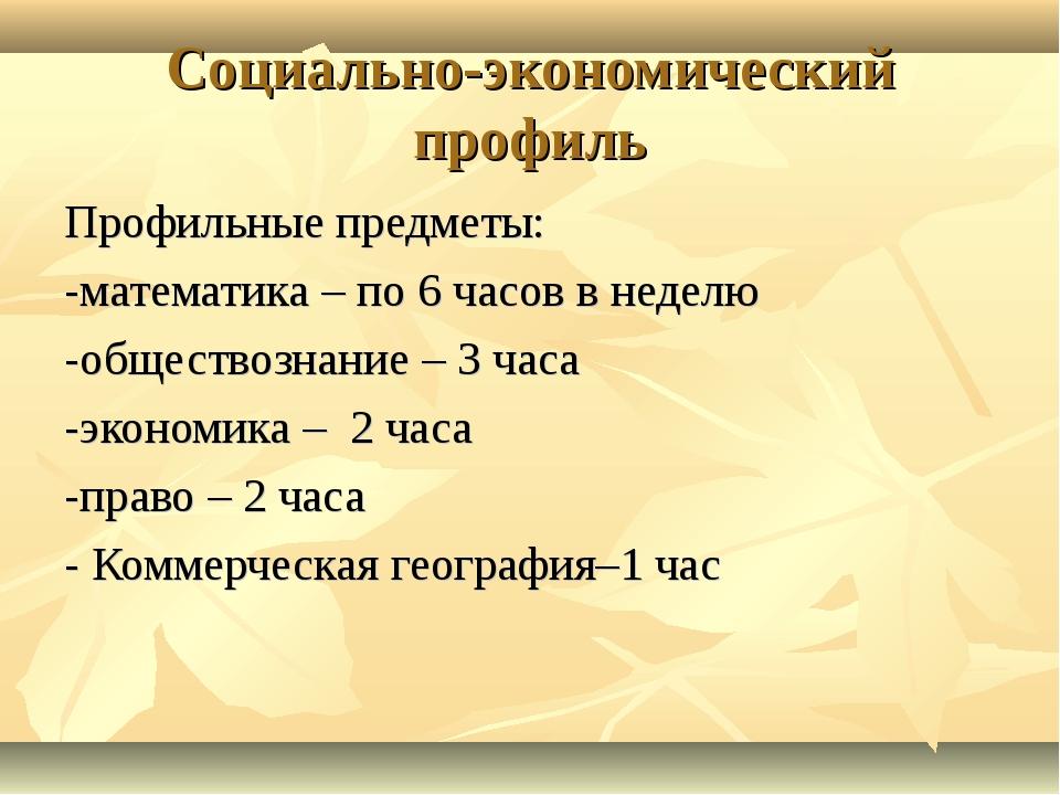 Социально-экономический профиль Профильные предметы: -математика – по 6 часов...