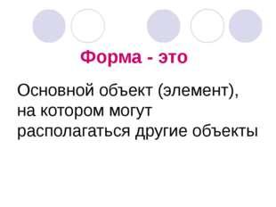 Форма - это Основной объект (элемент), на котором могут располагаться другие