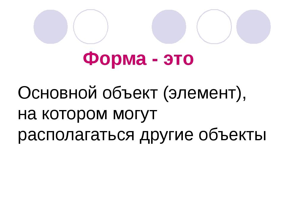 Форма - это Основной объект (элемент), на котором могут располагаться другие...