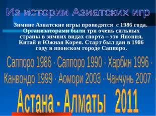 Зимние Азиатские игры проводятся с 1986 года. Организаторами были три очень с