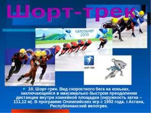 10. Шорт-трек. Вид скоростного бега на коньках, заключающийся в максимально б