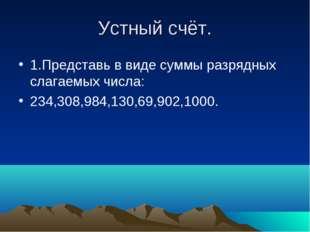 Устный счёт. 1.Представь в виде суммы разрядных слагаемых числа: 234,308,984,