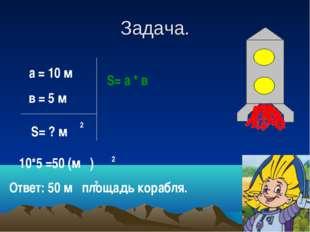Задача. а = 10 м в = 5 м S= ? м 2 S= а * в 10*5 =50 (м ) 2 Ответ: 50 м площад
