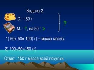 Задача 2. С. – 50 г М. - ?, на 50 г > ? 1) 50+ 50= 100( г) – масса масла. 2)