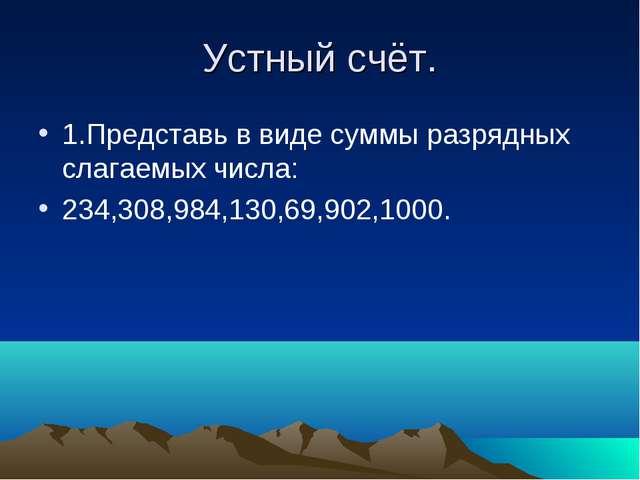 Устный счёт. 1.Представь в виде суммы разрядных слагаемых числа: 234,308,984,...