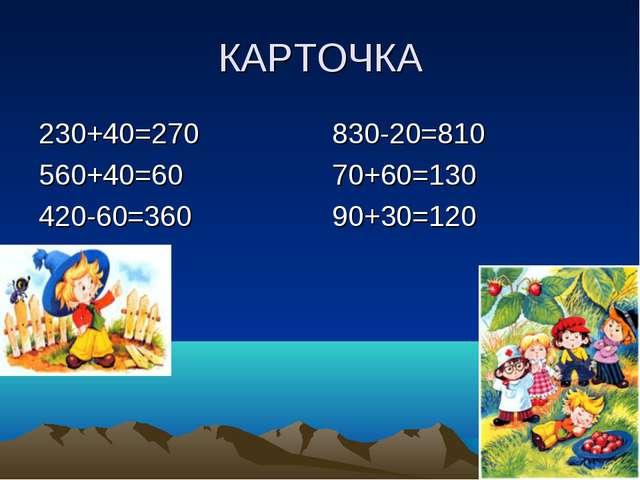 КАРТОЧКА 230+40=270 560+40=60 420-60=360 830-20=810 70+60=130 90+30=120