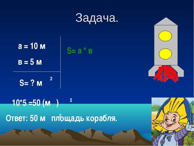 Задача. а = 10 м в = 5 м S= ? м 2 S= а * в 10*5 =50 (м ) 2 Ответ: 50 м площад...