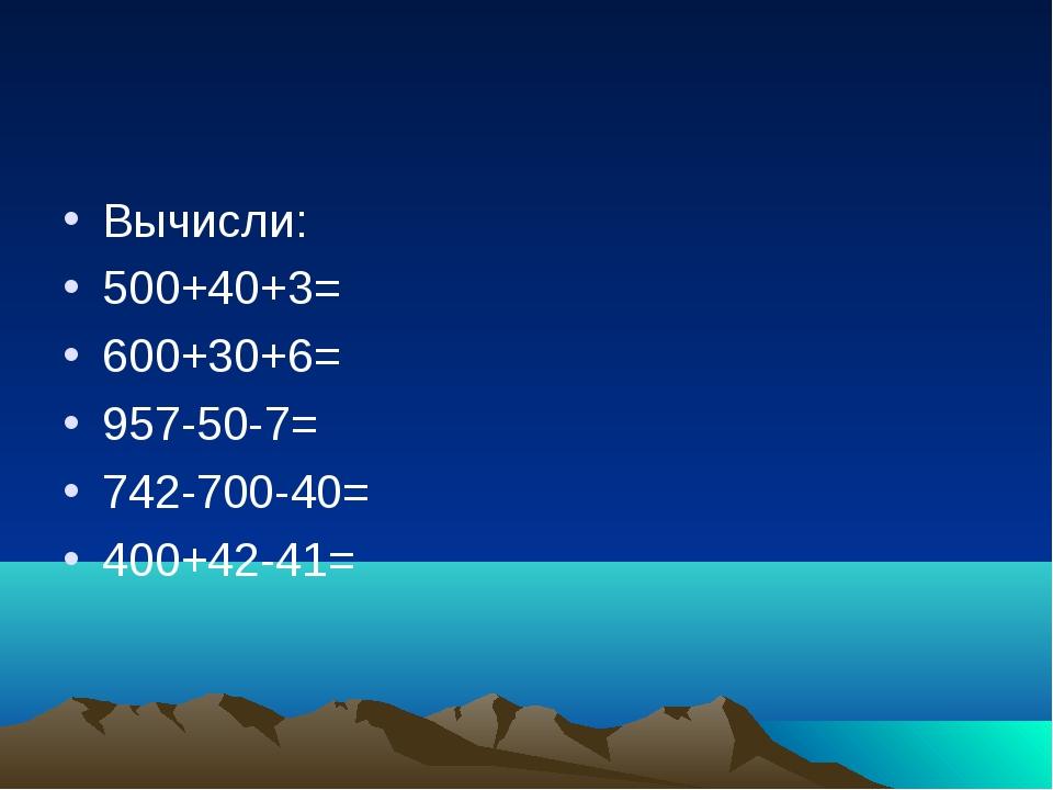Вычисли: 500+40+3= 600+30+6= 957-50-7= 742-700-40= 400+42-41=