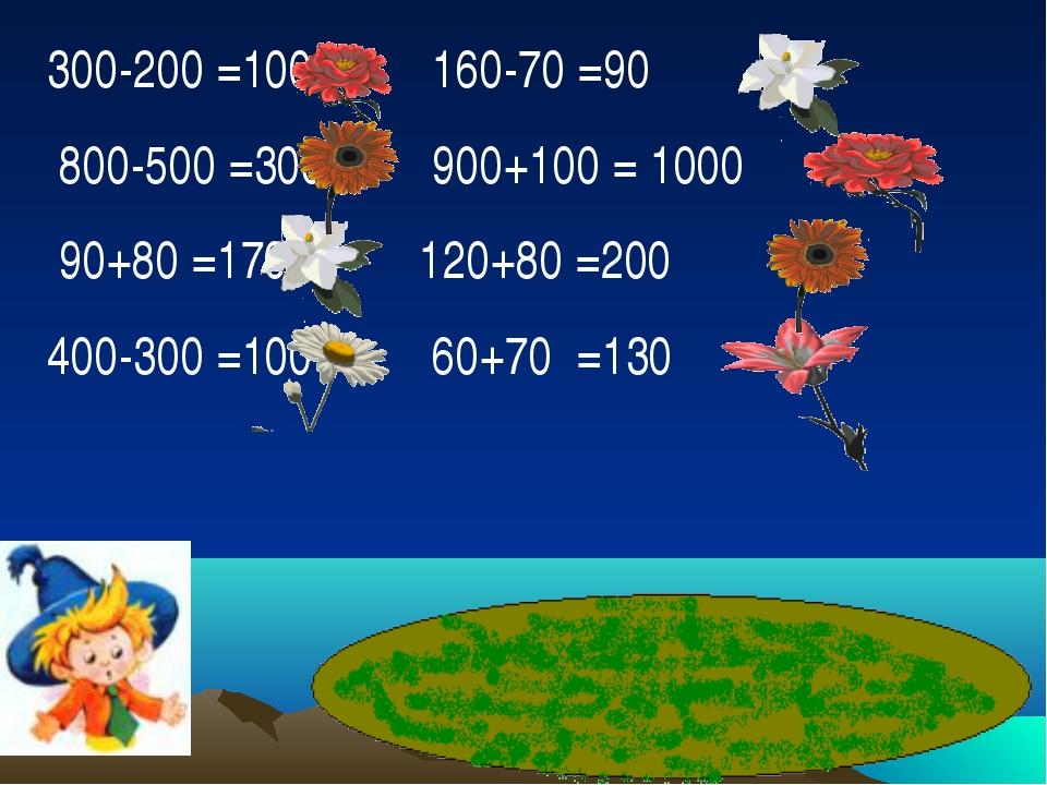 300-200 =100 160-70 =90 800-500 =300 900+100 = 1000 90+80 =170 120+80 =200 40...