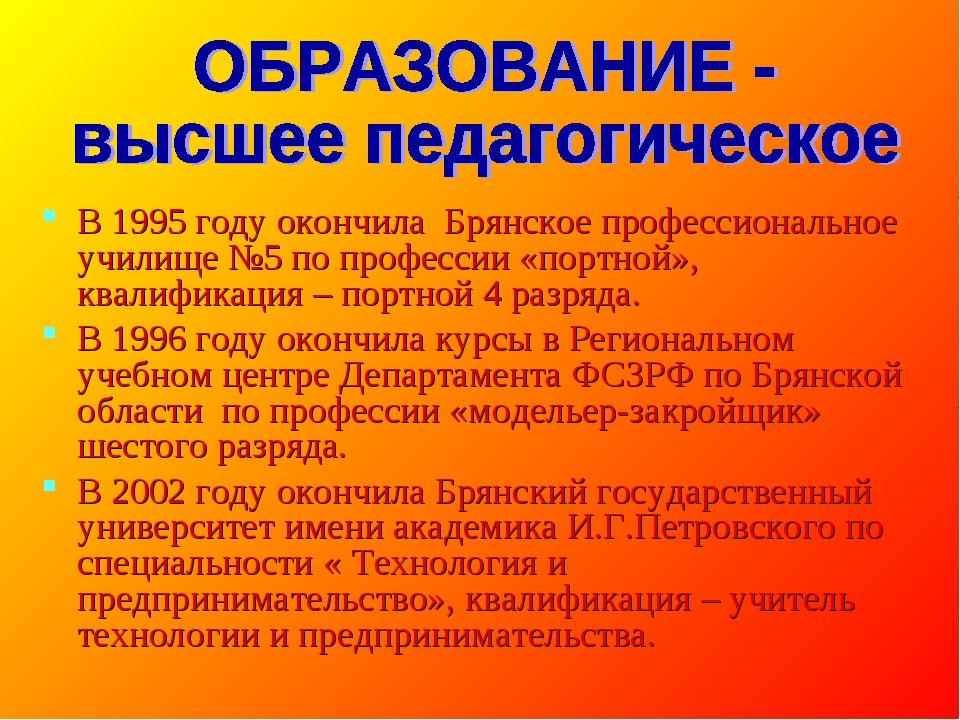 В 1995 году окончила Брянское профессиональное училище №5 по профессии «портн...