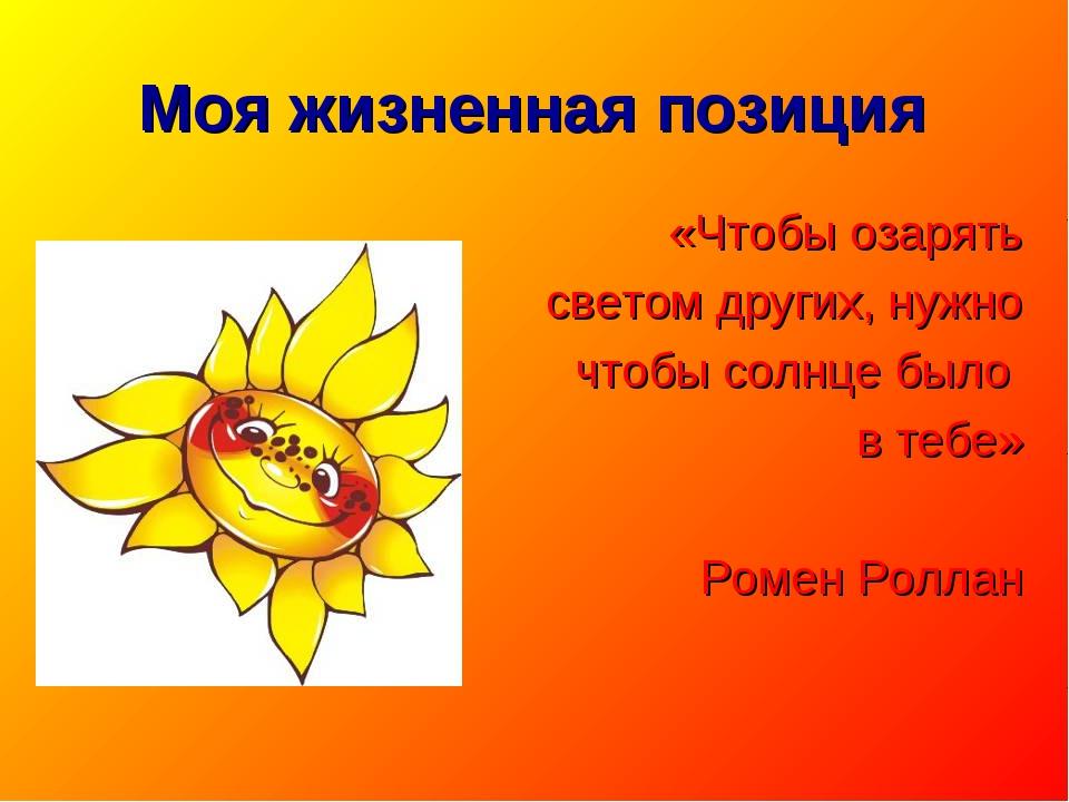 Моя жизненная позиция «Чтобы озарять светом других, нужно чтобы солнце было в...