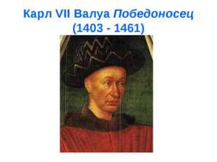 Карл VII Валуа Победоносец (1403 - 1461)