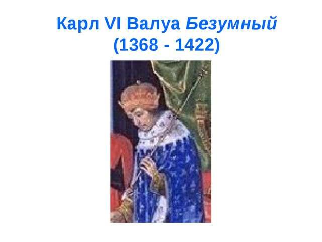 Карл VI Валуа Безумный (1368 - 1422)